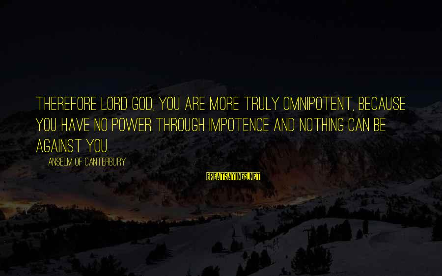 You Have Power Sayings By Anselm Of Canterbury: Therefore Lord God, you are more truly omnipotent, because you have no power through impotence