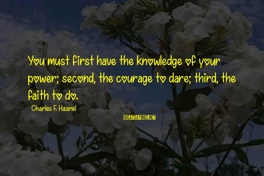 You Have Power Sayings By Charles F. Haanel: You must first have the knowledge of your power; second, the courage to dare; third,