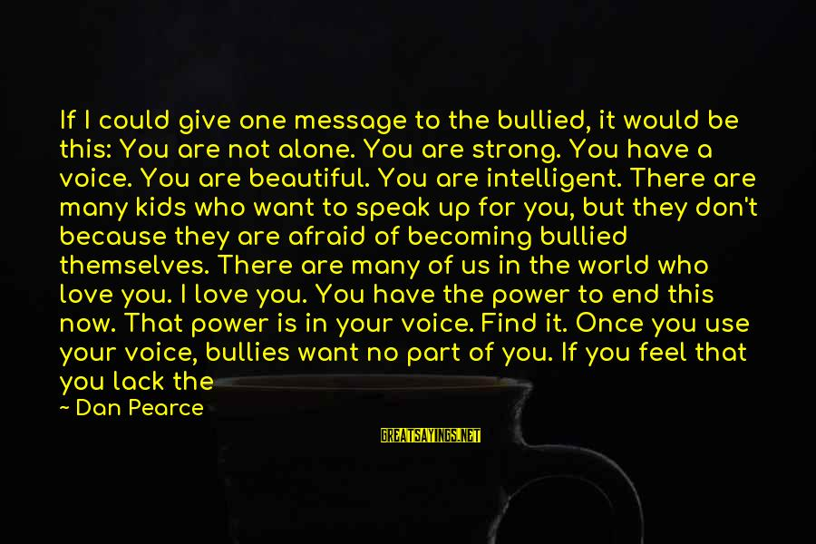 You Have Power Sayings By Dan Pearce: If I could give one message to the bullied, it would be this: You are