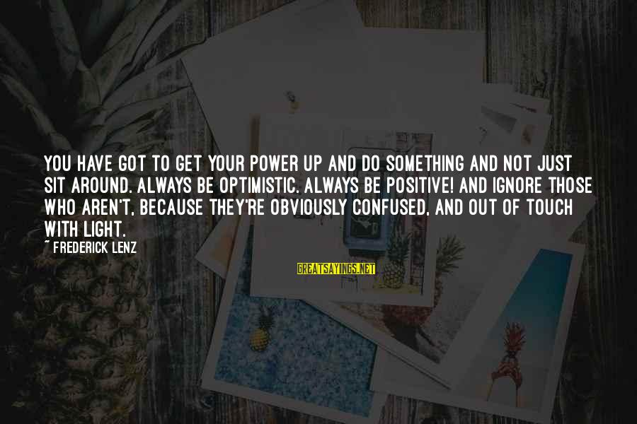 You Have Power Sayings By Frederick Lenz: You have got to get your power up and do something and not just sit