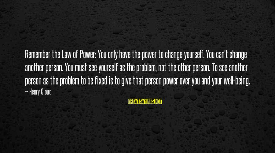 You Have Power Sayings By Henry Cloud: Remember the Law of Power: You only have the power to change yourself. You can't