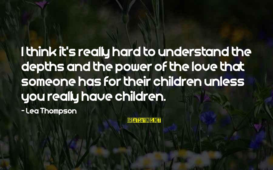 You Have Power Sayings By Lea Thompson: I think it's really hard to understand the depths and the power of the love