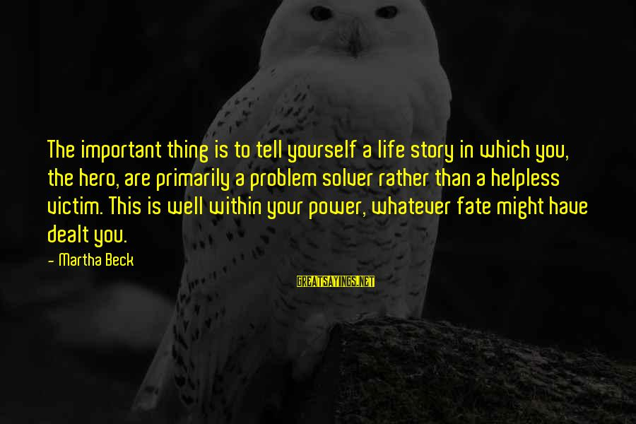You Have Power Sayings By Martha Beck: The important thing is to tell yourself a life story in which you, the hero,