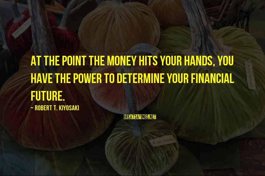 You Have Power Sayings By Robert T. Kiyosaki: At the point the money hits your hands, you have the power to determine your