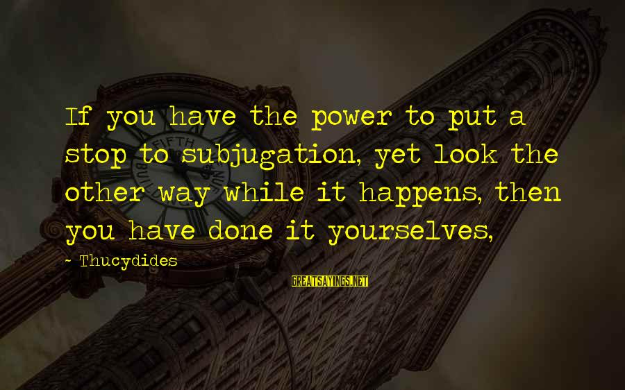 You Have Power Sayings By Thucydides: If you have the power to put a stop to subjugation, yet look the other