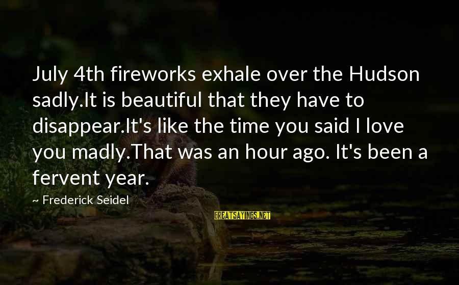 You Have To Love Sayings By Frederick Seidel: July 4th fireworks exhale over the Hudson sadly.It is beautiful that they have to disappear.It's