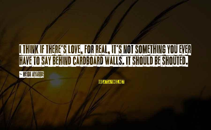 You Have To Love Sayings By Heidi Ayarbe: I think if there's love, for real, it's not something you ever have to say