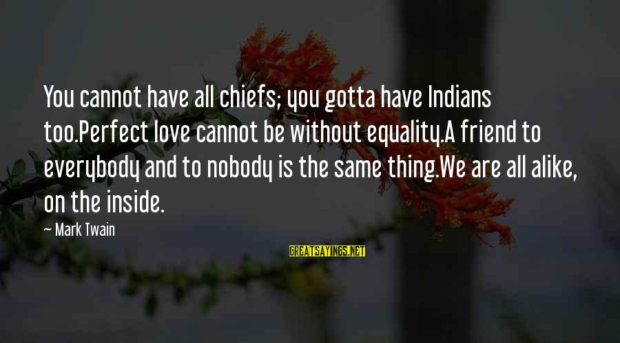 You Have To Love Sayings By Mark Twain: You cannot have all chiefs; you gotta have Indians too.Perfect love cannot be without equality.A