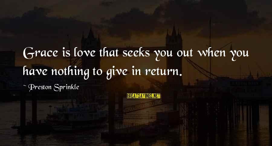 You Have To Love Sayings By Preston Sprinkle: Grace is love that seeks you out when you have nothing to give in return.