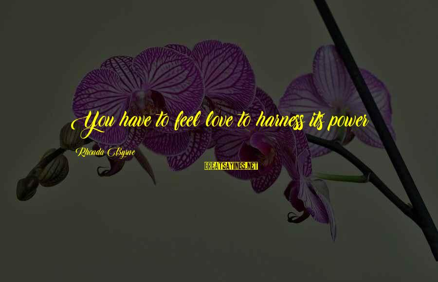 You Have To Love Sayings By Rhonda Byrne: You have to feel love to harness its power!