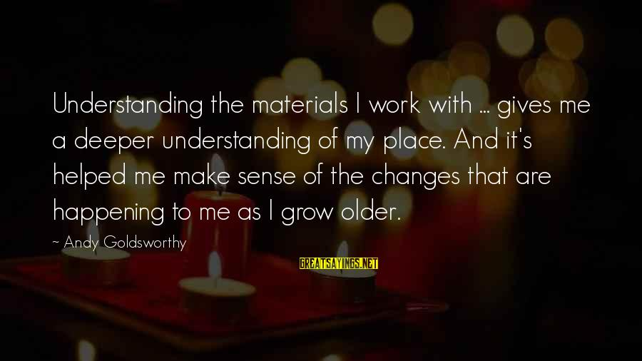 You Helped Me Grow Sayings By Andy Goldsworthy: Understanding the materials I work with ... gives me a deeper understanding of my place.