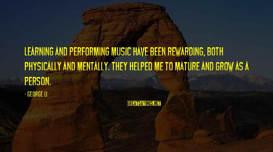 You Helped Me Grow Sayings By George Li: Learning and performing music have been rewarding, both physically and mentally. They helped me to