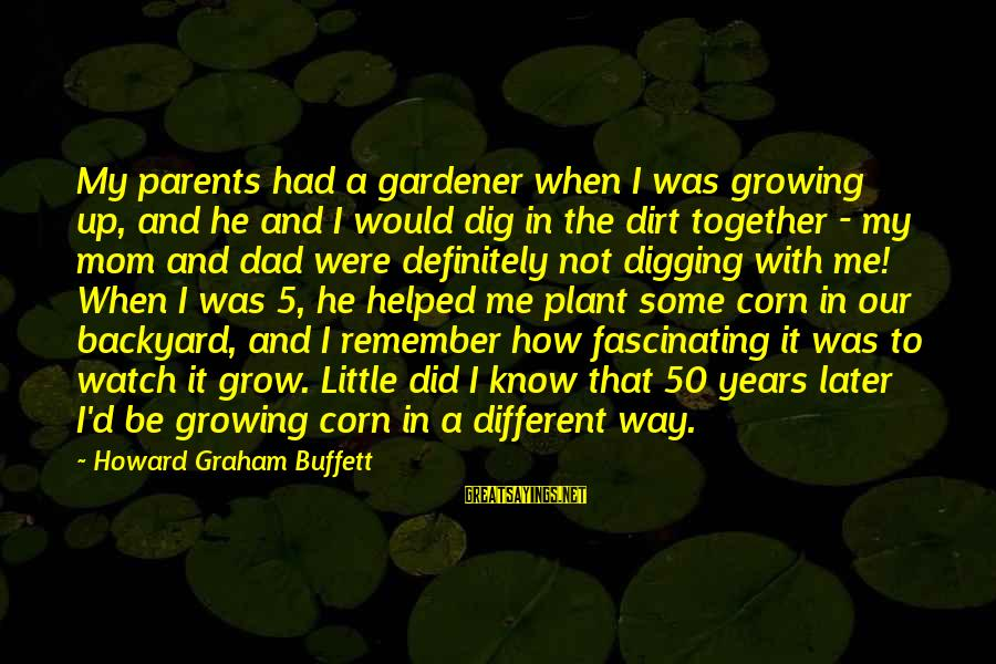 You Helped Me Grow Sayings By Howard Graham Buffett: My parents had a gardener when I was growing up, and he and I would