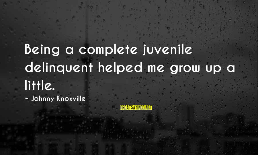 You Helped Me Grow Sayings By Johnny Knoxville: Being a complete juvenile delinquent helped me grow up a little.