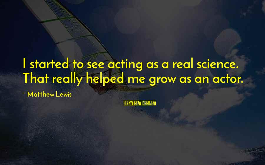 You Helped Me Grow Sayings By Matthew Lewis: I started to see acting as a real science. That really helped me grow as