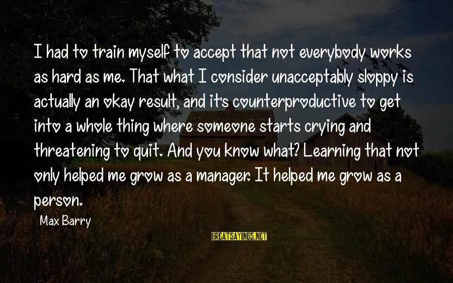 You Helped Me Grow Sayings By Max Barry: I had to train myself to accept that not everybody works as hard as me.