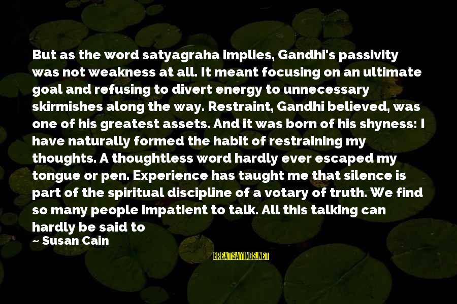You Helped Me Grow Sayings By Susan Cain: But as the word satyagraha implies, Gandhi's passivity was not weakness at all. It meant