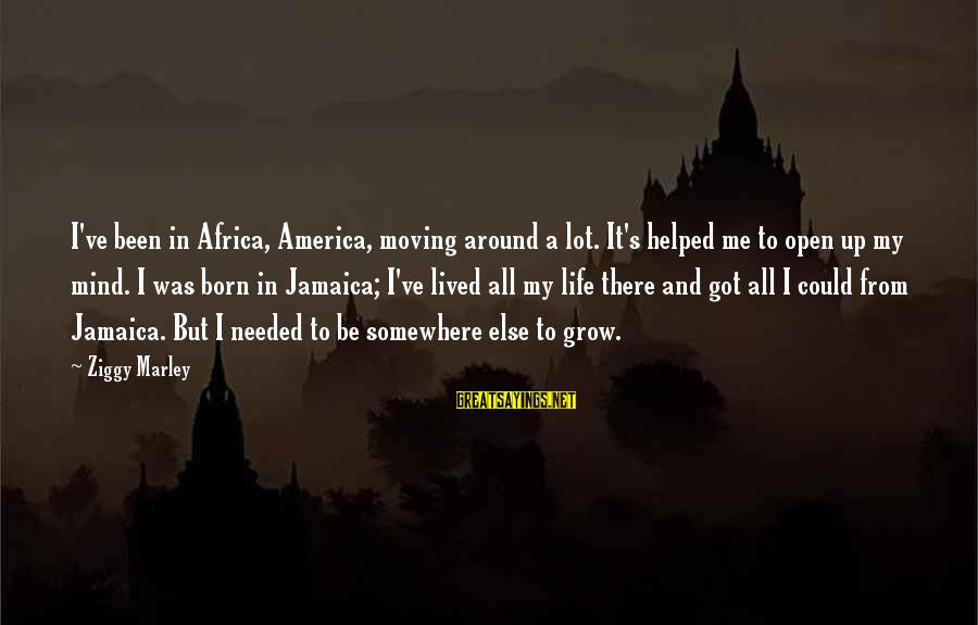 You Helped Me Grow Sayings By Ziggy Marley: I've been in Africa, America, moving around a lot. It's helped me to open up