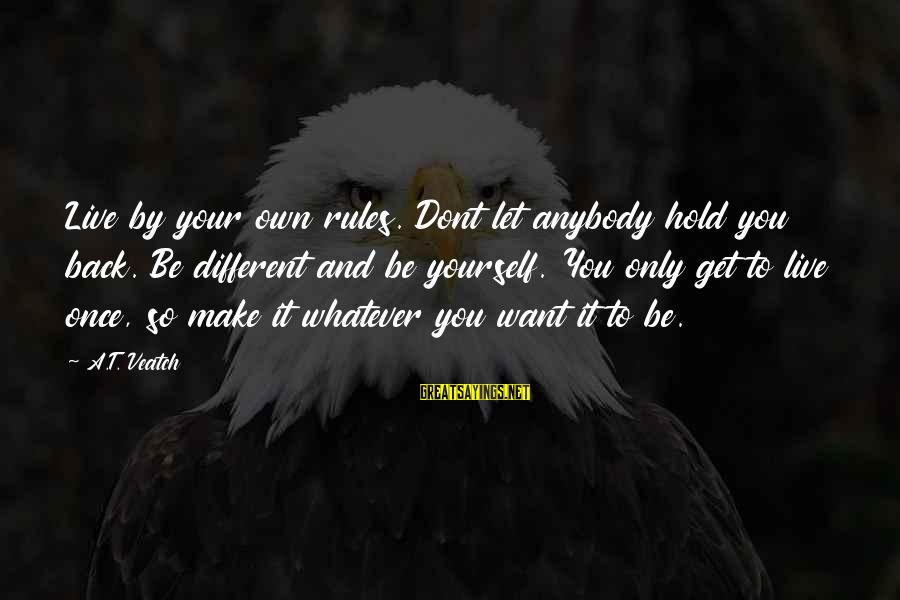 You Hold Yourself Back Sayings By A.T. Veatch: Live by your own rules. Dont let anybody hold you back. Be different and be