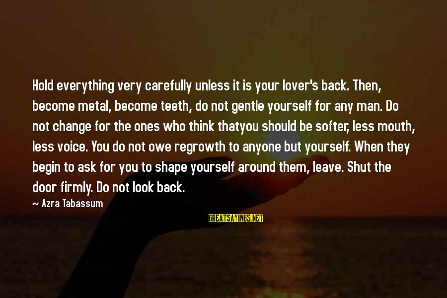 You Hold Yourself Back Sayings By Azra Tabassum: Hold everything very carefully unless it is your lover's back. Then, become metal, become teeth,