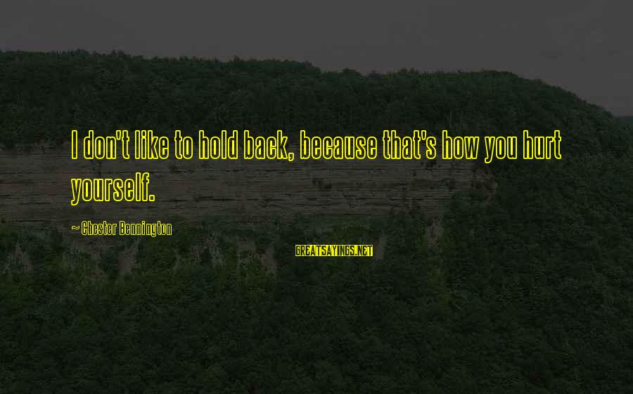 You Hold Yourself Back Sayings By Chester Bennington: I don't like to hold back, because that's how you hurt yourself.