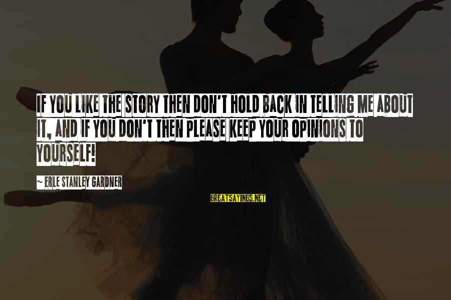 You Hold Yourself Back Sayings By Erle Stanley Gardner: If you like the story then don't hold back in telling me about it, and