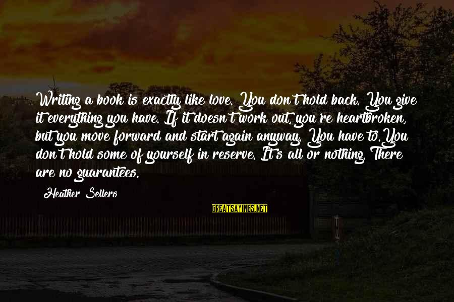 You Hold Yourself Back Sayings By Heather Sellers: Writing a book is exactly like love. You don't hold back. You give it everything