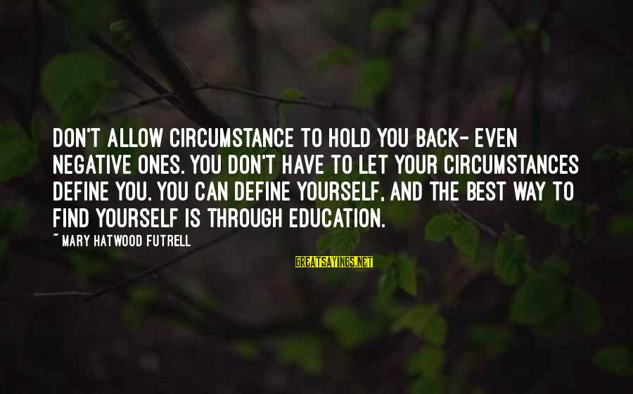 You Hold Yourself Back Sayings By Mary Hatwood Futrell: Don't allow circumstance to hold you back- even negative ones. You don't have to let