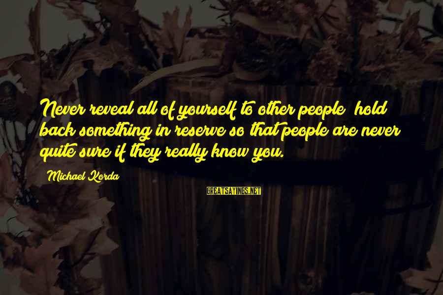 You Hold Yourself Back Sayings By Michael Korda: Never reveal all of yourself to other people; hold back something in reserve so that