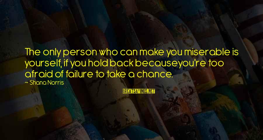 You Hold Yourself Back Sayings By Shana Norris: The only person who can make you miserable is yourself, if you hold back becauseyou're