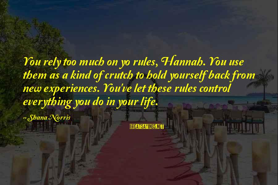 You Hold Yourself Back Sayings By Shana Norris: You rely too much on yo rules, Hannah. You use them as a kind of