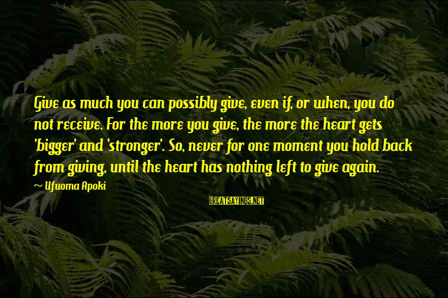 You Hold Yourself Back Sayings By Ufuoma Apoki: Give as much you can possibly give, even if, or when, you do not receive.