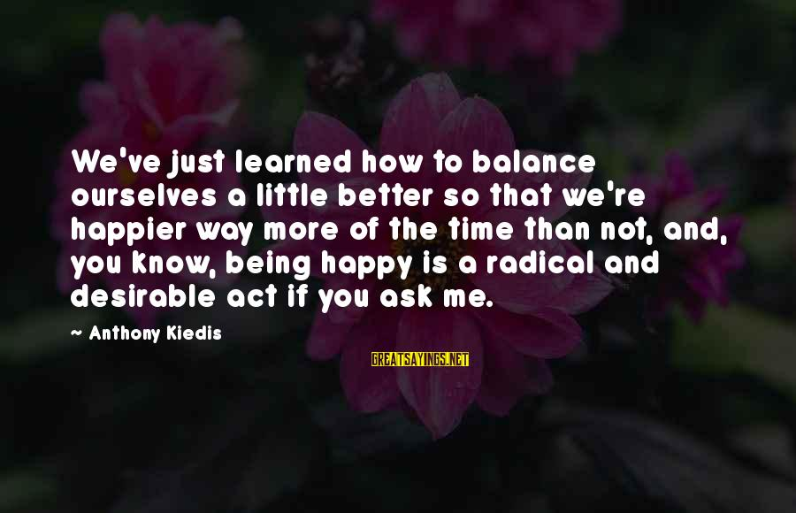 You Know Me Better Than Sayings By Anthony Kiedis: We've just learned how to balance ourselves a little better so that we're happier way