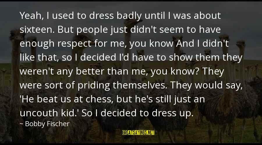 You Know Me Better Than Sayings By Bobby Fischer: Yeah, I used to dress badly until I was about sixteen. But people just didn't