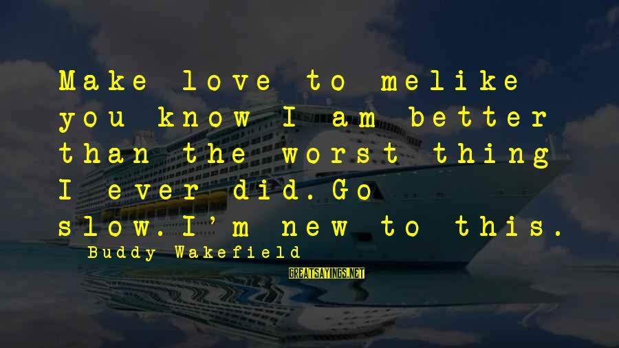 You Know Me Better Than Sayings By Buddy Wakefield: Make love to melike you know I am better than the worst thing I ever