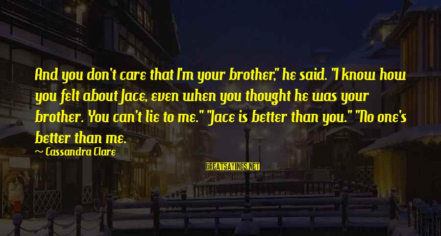 """You Know Me Better Than Sayings By Cassandra Clare: And you don't care that I'm your brother,"""" he said. """"I know how you felt"""