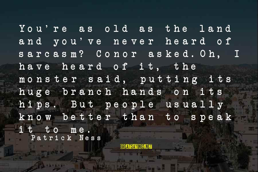 You Know Me Better Than Sayings By Patrick Ness: You're as old as the land and you've never heard of sarcasm? Conor asked.Oh, I
