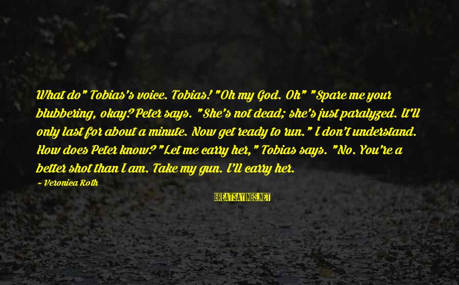 """You Know Me Better Than Sayings By Veronica Roth: What do"""" Tobias's voice. Tobias! """"Oh my God. Oh"""" """"Spare me your blubbering, okay? Peter"""