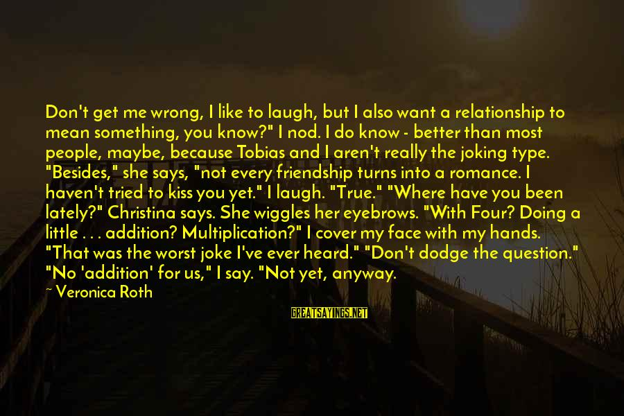 You Know Me Better Than Sayings By Veronica Roth: Don't get me wrong, I like to laugh, but I also want a relationship to