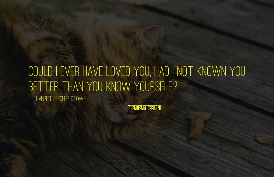 You Know Yourself Better Sayings By Harriet Beecher Stowe: Could I ever have loved you, had I not known you better than you know