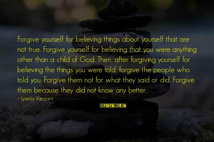 You Know Yourself Better Sayings By Iyanla Vanzant: Forgive yourself for believing things about yourself that are not true. Forgive yourself for believing