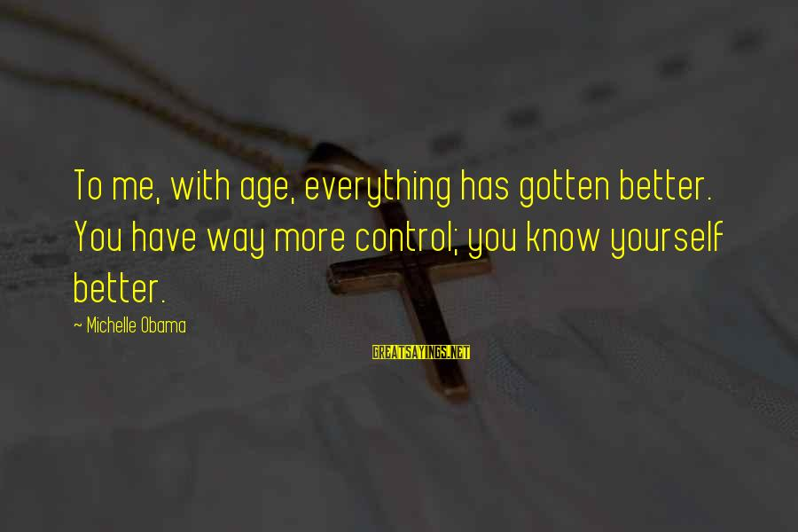 You Know Yourself Better Sayings By Michelle Obama: To me, with age, everything has gotten better. You have way more control; you know