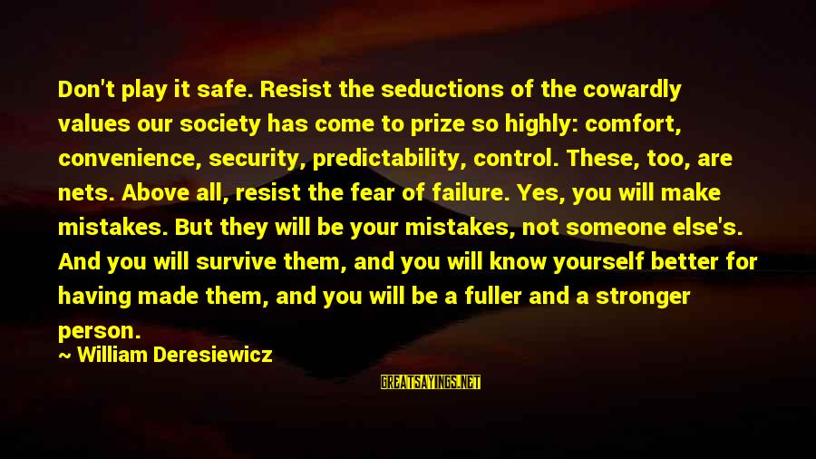 You Know Yourself Better Sayings By William Deresiewicz: Don't play it safe. Resist the seductions of the cowardly values our society has come
