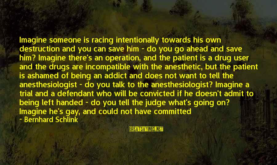 You Left Him Sayings By Bernhard Schlink: Imagine someone is racing intentionally towards his own destruction and you can save him -