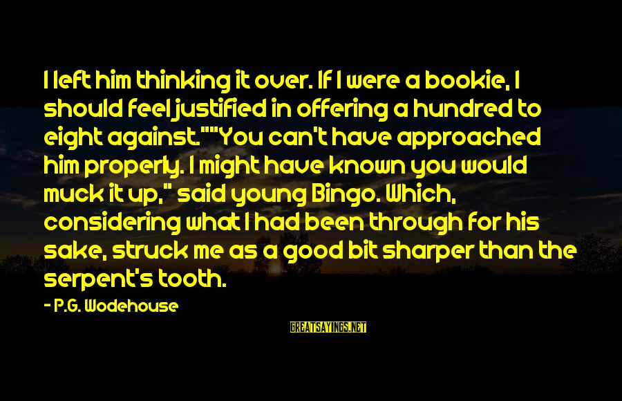 You Left Him Sayings By P.G. Wodehouse: I left him thinking it over. If I were a bookie, I should feel justified