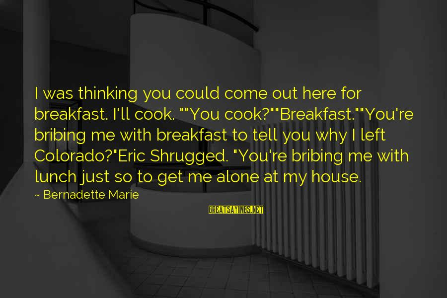 "You Left Me So Alone Sayings By Bernadette Marie: I was thinking you could come out here for breakfast. I'll cook. """"You cook?""""Breakfast.""""You're bribing"