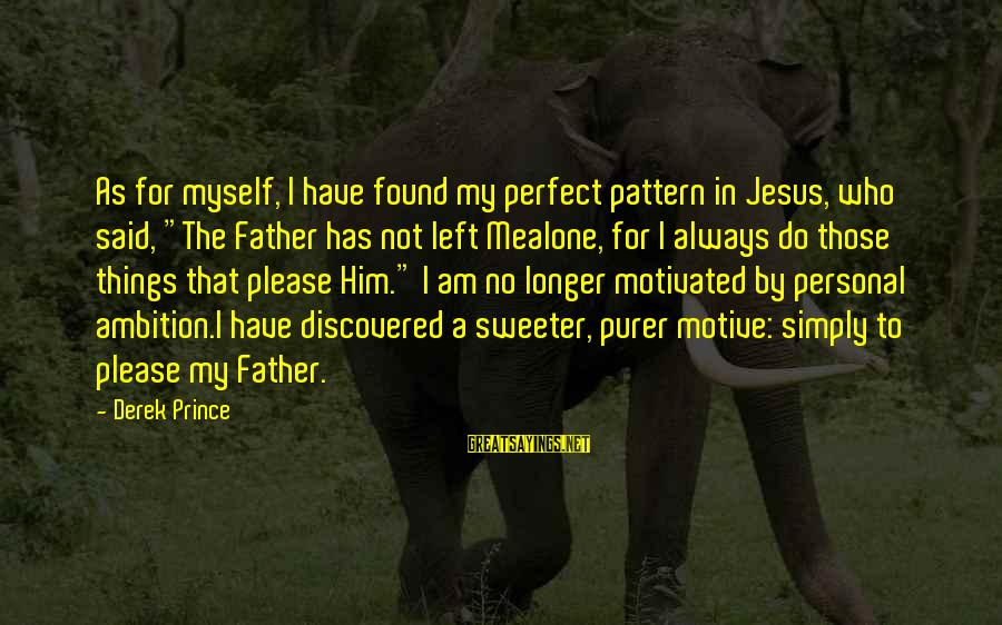 """You Left Me So Alone Sayings By Derek Prince: As for myself, I have found my perfect pattern in Jesus, who said, """"The Father"""