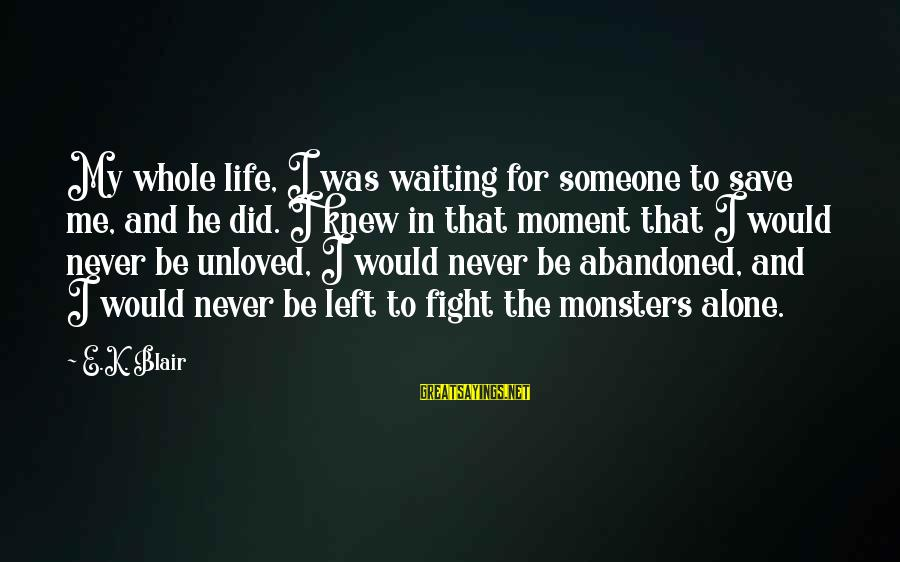 You Left Me So Alone Sayings By E.K. Blair: My whole life, I was waiting for someone to save me, and he did. I