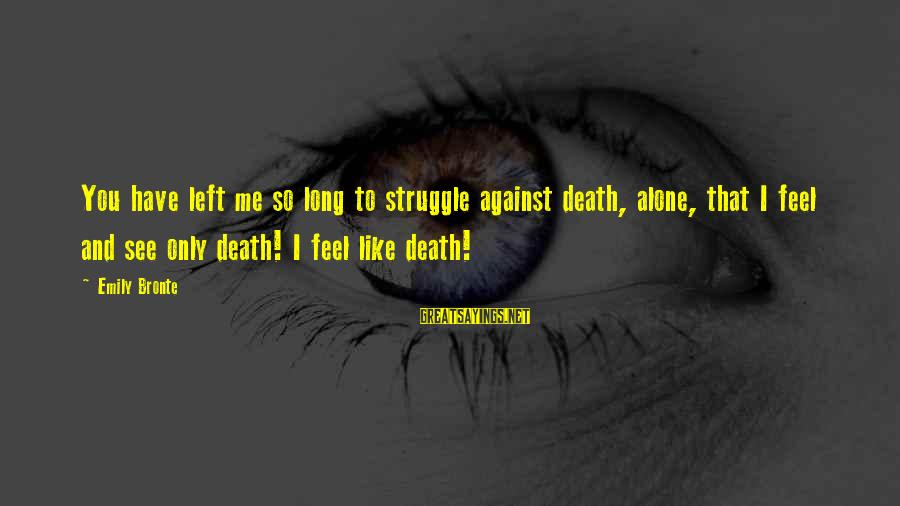 You Left Me So Alone Sayings By Emily Bronte: You have left me so long to struggle against death, alone, that I feel and