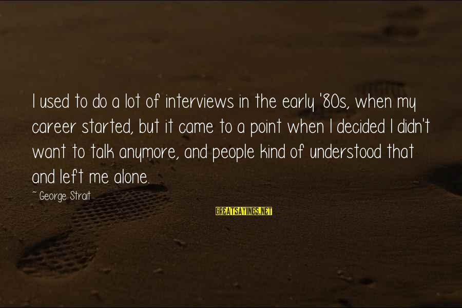 You Left Me So Alone Sayings By George Strait: I used to do a lot of interviews in the early '80s, when my career